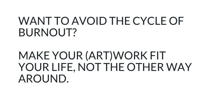 Want to avoid the cycle of burnout? Make your (art)work fit your life, not the other way around.