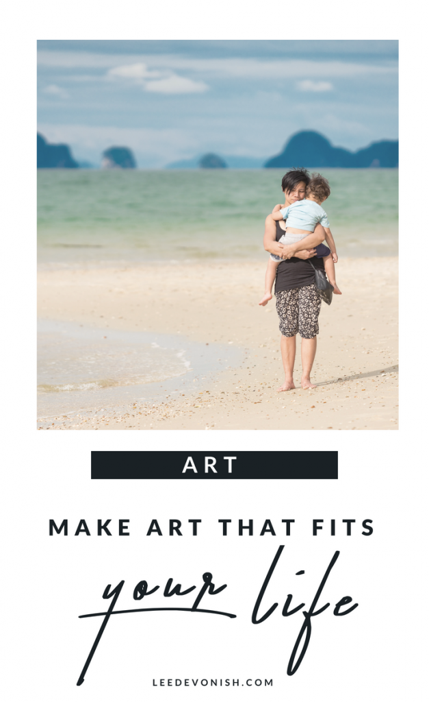 Make art that fits your life, instead of trying to make your life fit your idea of art.