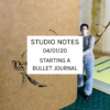 Studio Notes 04/01/20 - starting a bullet journal