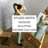 Studio Notes 14/03/20 - sculpting polymer clay hair