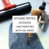 Studio Notes 21/03/20 - lino printing with oil paint