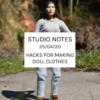 Studio Notes 25/04/20 - hacks for making doll clothes