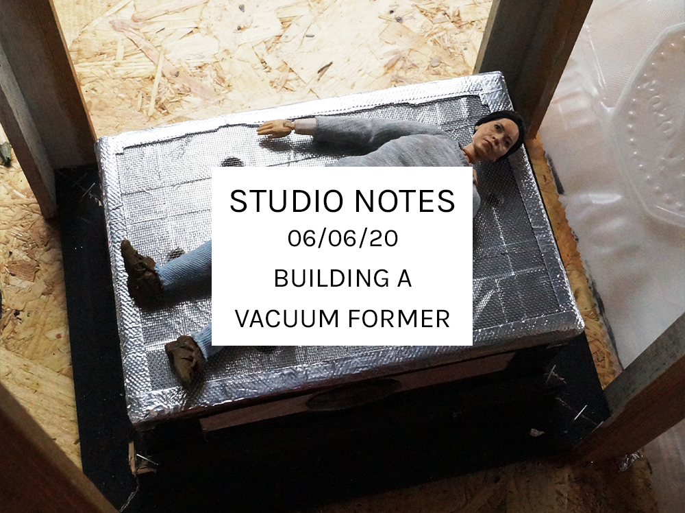 Studio Notes 06/06/20 - building a vacuum former