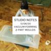 Studio Notes 13/06/20 - vacuum forming 2-part moulds
