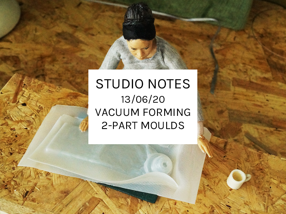 Studio Notes 13/06/20 - vacuum forming 2-part moulds