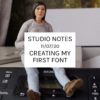 Studio Notes 11/07/20 - Creating my first font