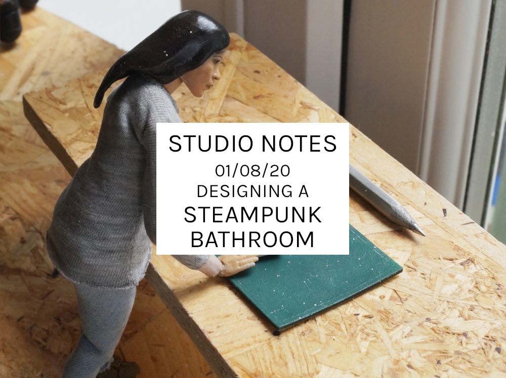 Studio Notes 01/08/20 – Designing A Steampunk Bathroom