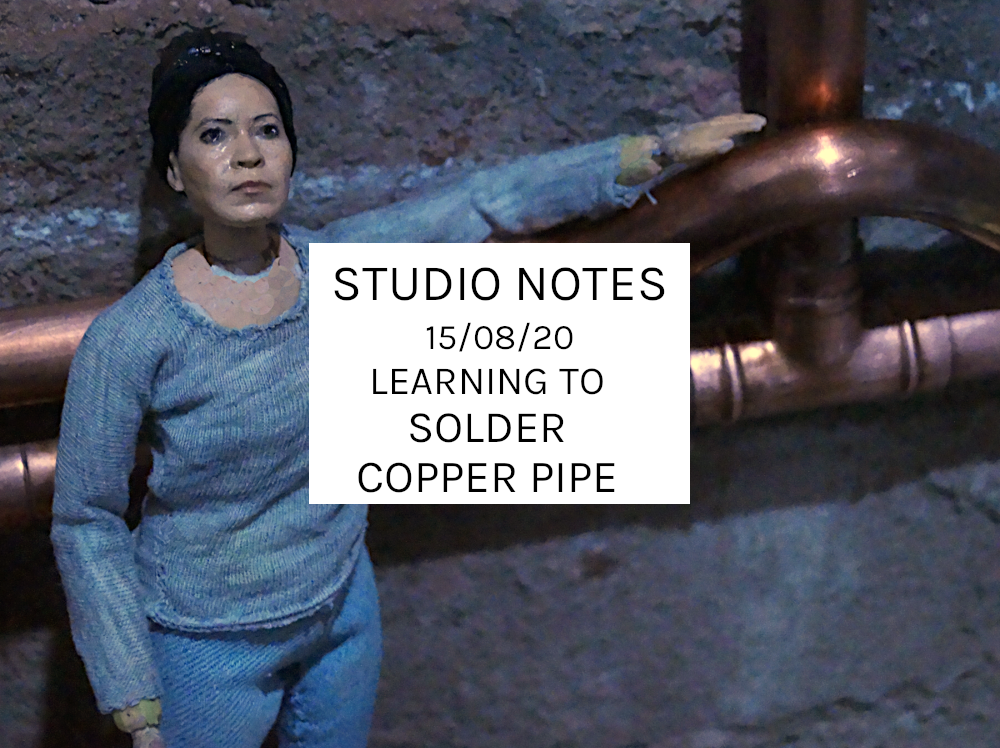 Studio Notes 15/08/20 – Learning To Solder Copper Pipe